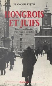 François Fejtö - Hongrois et Juifs - Histoire millénaire d'un couple singulier, 1000-1997, contribution à l'étude de l'intégration et du rejet.