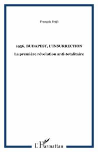 François Fetjö - 1956, Budapest, l'insurrection - La première révolution enti-totalitarisme.