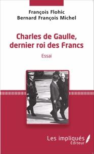 François Flohic - Charles de Gaulle, dernier roi des francs - Essai.