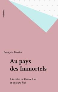 François Fossier - Au pays des Immortels - L'Institut de France hier et aujourd'hui.