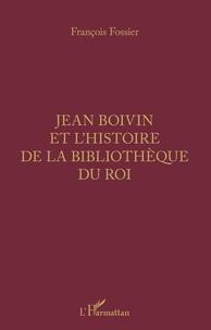 François Fossier - Jean Boivin et l'histoire de la bibliothèque du Roi.