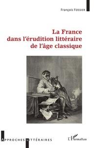 François Fossier - La France dans l'érudition littéraire de l'âge classique.