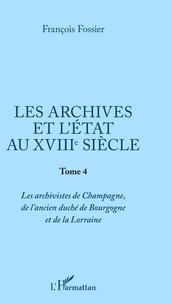 François Fossier - Les archives et l'Etat au XVIIIe siècle - Tome 4, Les archivistes de Champagne, de l'ancien duché de Bourgogne et de Lorraine.