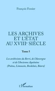 Les archives et l'Etat au XVIIIe siècle- Tome 5, Les archivistes du Berri, de l'Auvergne et de l'ancienne Aquitaine (Poitou, Limousin, Bordelais, Béarn) - François Fossier |