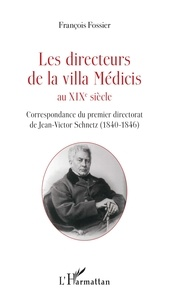 François Fossier - Les directeurs de la villa Médicis au XIXe siècle - Correspondance du premier directorat de Jean-Victor Schnetz (1840-1846).