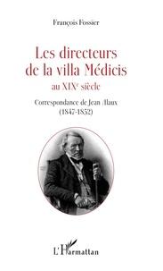 François Fossier - Les directeurs de la villa Médicis au XIXe siècle - Correspondance de Jean Alaux (1847-1852).