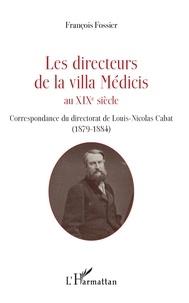 François Fossier - Les directeurs de la villa Médicis au XIXe siècle - Correspondance du directorat de Louis-Nicolas Cabat (1879-1884).