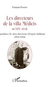 François Fossier - Les directeurs de la villa Médicis au XIXe siècle - Correspondance des deux directorats d'Eugène Guillaume (1891-1904).