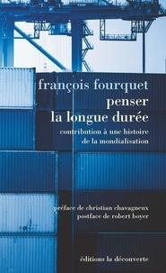 François Fourquet - Penser la longue durée - Contribution à une histoire de la mondialisation, suivi de Le rapport international est toujours dominant.