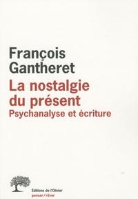 François Gantheret - La nostalgie du présent - Psychanalyse et écriture.