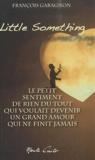 François Garagnon - Little something - Le petit sentiment de rien du tout qui voulait devenir un grand amour qui ne finit jamais.
