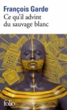 François Garde - Ce qu'il advint du sauvage blanc.