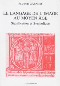 Le langage de l'image au Moyen Age- Signification et symbolique - François Garnier |