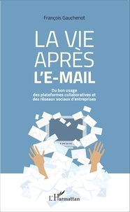 François Gauchenot - La vie après l'e-mail - Du bon usage des plateformes collaboratives et des réseaux sociaux d'entreprises.
