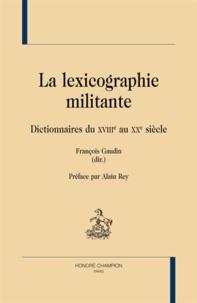 François Gaudin - La lexicographie militante - Dictionnaires du XVIIIe au XXe siècle.