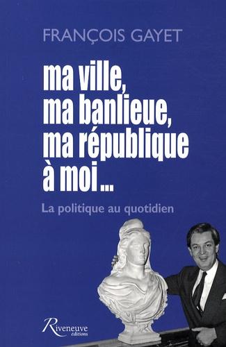 François Gayet - Ma ville, ma banlieue, ma république à moi... - La politique au quotidien.