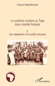François Gbikpi-Benissan - Le système scolaire au Togo sous mandat français - Tome 2, son adaptation à la société colonisée.