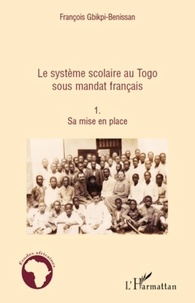 François Gbikpi-Benissan - Le système scolaire au Togo sous mandat français - Tome 1, sa mise en place.
