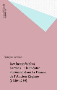 François Genton - Des beautés plus hardies... : le théâtre allemand dans la France de l'Ancien Régime (1750-1789).