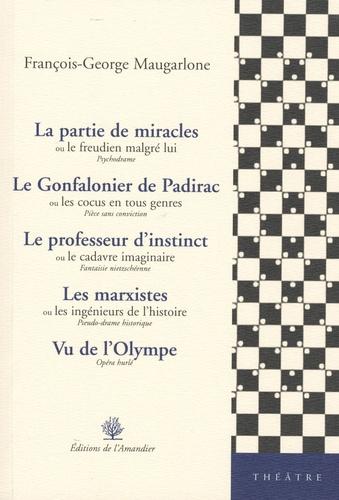 François-George Maugarlone - La partie de miracles ou le freudien malgré lui ; Le Gonfalonier de Padirac ou les cocus en tous genres ; Le professeur d'instinct ou le cadavre imaginaire ; Les marxistes ou les ingénieurs de l'histoire ; Vu de l'Olympe.