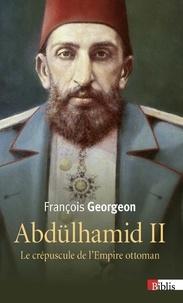 François Georgeon - Abdülhamid II (1876-1909) - Le crépuscule de l'Empire ottoman.