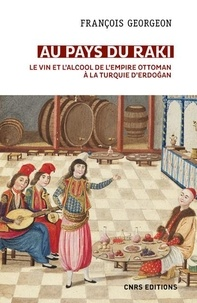 """François Georgeon - Au pays du raki - Le vin et l'alcool de l'Empire ottoman à la Turquie d'Erdogan (XIVe-XXIe siècle) - Suivi d'un épilogue """"Boire dans la Turquie d'Erdogan""""."""