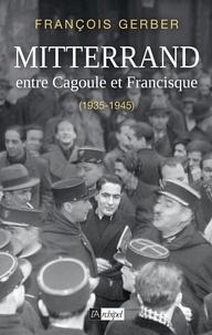 François Gerber - François Mitterrand entre Cagoule et Francisque - 1935-1945.