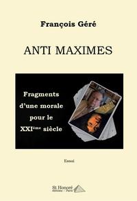 François Géré - Anti maximes - Fragments d'une morale pour le XXIe siècle.