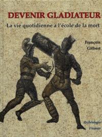 François Gilbert - Devenir gladiateur - La vie quotidienne à l'école de la mort.
