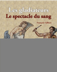 François Gilbert - Gladiateurs, chasseurs et condamnés à mort - Le spectacle du sang dans l'amphithéâtre.