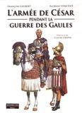 François Gilbert et Florent Vincent - L'armée de César pendant la Guerre des Gaules.
