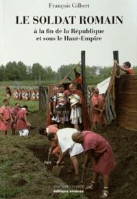 François Gilbert - Le soldat romain - A la fin de la République et sous le Haut-Empire.