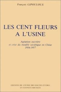 François Gipouloux - Les cents fleurs à l'usine - Agitation ouvrière et crise du modèle soviétique en Chine 1956-57.