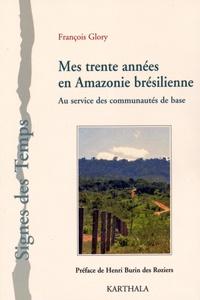 François Glory - Mes trente années en Amazonie brésilienne - Au service des communautés de base.
