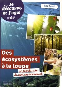 François Gochel et Delphine Hanus - Ecosystèmes à la loupe : je prends soin de mon environnement - Je découvre et j'agis 5e et 6e.