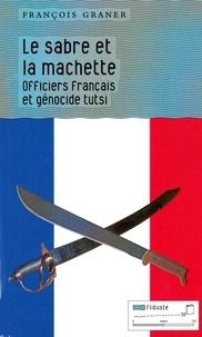 François Graner - Le sabre et la machette - Officiers français et génocide tutsi.