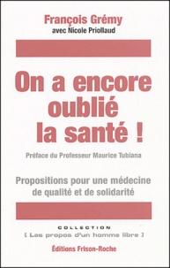 François Grémy et Nicole Priollaud - On a encore oublié la santé ! - Propositions pour une médecine de qualité et de solidarité.
