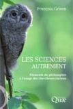 Francois Grison - Les sciences autrement - Eléments de philosophie à l'usage des chercheurs curieux.