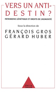 François Gros et Gérard Huber - Vers un anti-destin ? - Patrimone génétique et droits de l'humanité.