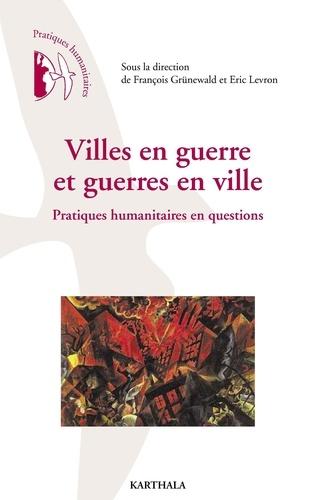 François Grünewald et Eric Levron - Villes en guerre et guerres en ville - Pratiques humanitaires en questions.