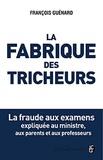 François Guénard - La fabrique des tricheurs - La fraude aux examens expliquée au ministre, aux parents et aux professeurs.