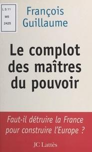 François Guillaume - Le complot des maîtres du pouvoir.