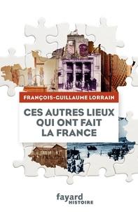 François-Guillaume Lorrain - Ces autres lieux qui ont fait la France.