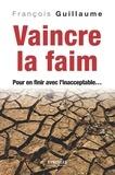 François Guillaume - Vaincre la faim - Pour en finir avec l'inacceptable.