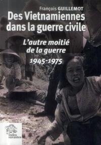 François Guillemot - Des Vietnamiennes dans la guerre civile - L'autre moitié de la guerre (1945-1975).