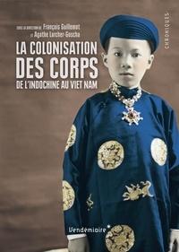 François Guillemot - La colonisation des corps - De l'Indochine au Viet Nam.