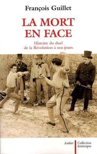 François Guillet - La mort en face - Histoire du duel de la Révolution à nos jours.