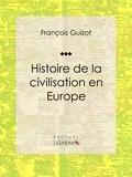 François Guizot et  Ligaran - Histoire de la civilisation en Europe.