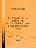 François Guizot et  Ligaran - L'histoire de France depuis 1789 jusqu'en 1848 racontée à mes petits-enfants - Tome deuxième.