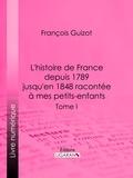 François Guizot et  Ligaran - L'histoire de France depuis 1789 jusqu'en 1848 racontée à mes petits-enfants - Tome premier.